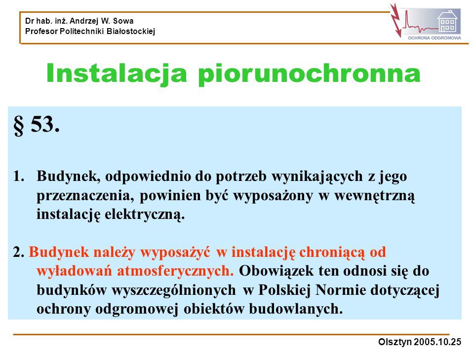 Dr hab. inż. Andrzej W. Sowa Profesor Politechniki Białostockiej Olsztyn 2005.10.25 Instalacja piorunochronna § 53. 1.Budynek, odpowiednio do potrzeb