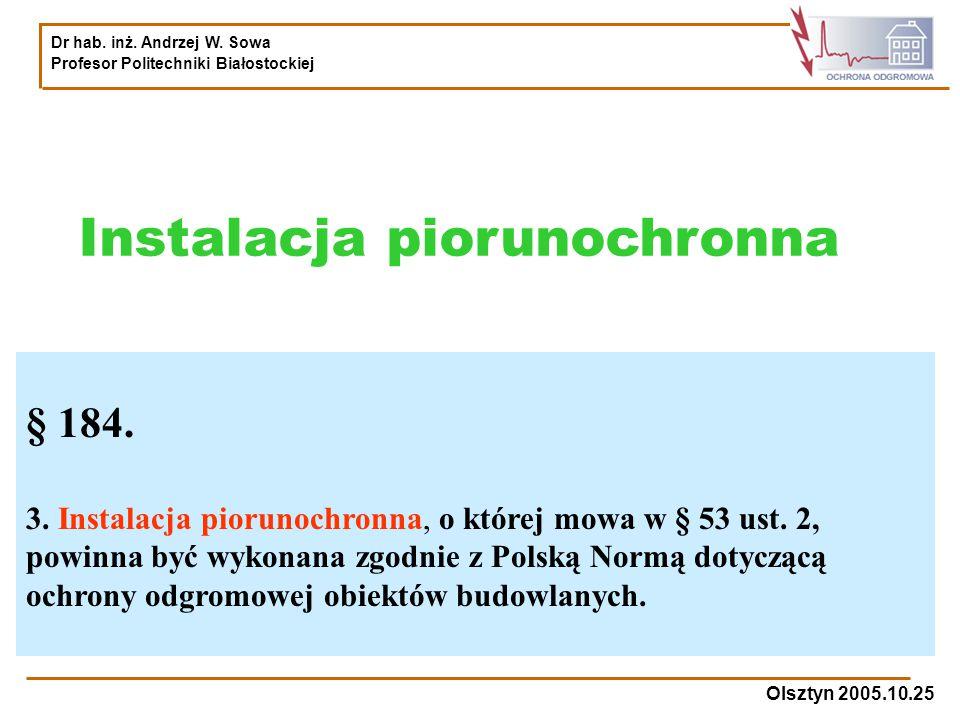 Dr hab. inż. Andrzej W. Sowa Profesor Politechniki Białostockiej Olsztyn 2005.10.25 Instalacja piorunochronna § 184. 3. Instalacja piorunochronna, o k