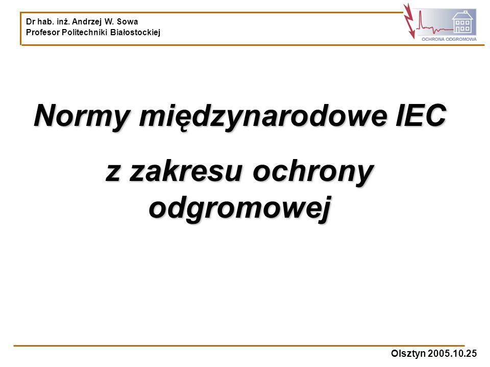 Dr hab. inż. Andrzej W. Sowa Profesor Politechniki Białostockiej Olsztyn 2005.10.25 Normy międzynarodowe IEC z zakresu ochrony odgromowej