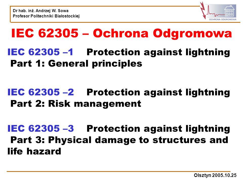 Dr hab. inż. Andrzej W. Sowa Profesor Politechniki Białostockiej Olsztyn 2005.10.25 IEC 62305 – Ochrona Odgromowa IEC 62305 –1 Protection against ligh