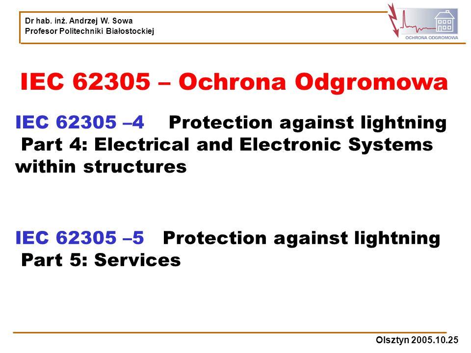 Dr hab. inż. Andrzej W. Sowa Profesor Politechniki Białostockiej Olsztyn 2005.10.25 IEC 62305 – Ochrona Odgromowa IEC 62305 –4 Protection against ligh