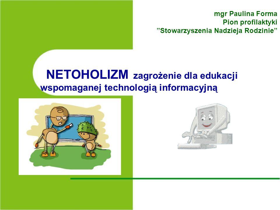 NETOHOLIZM zagrożenie dla edukacji wspomaganej technologią informacyjną mgr Paulina Forma Pion profilaktyki Stowarzyszenia Nadzieja Rodzinie