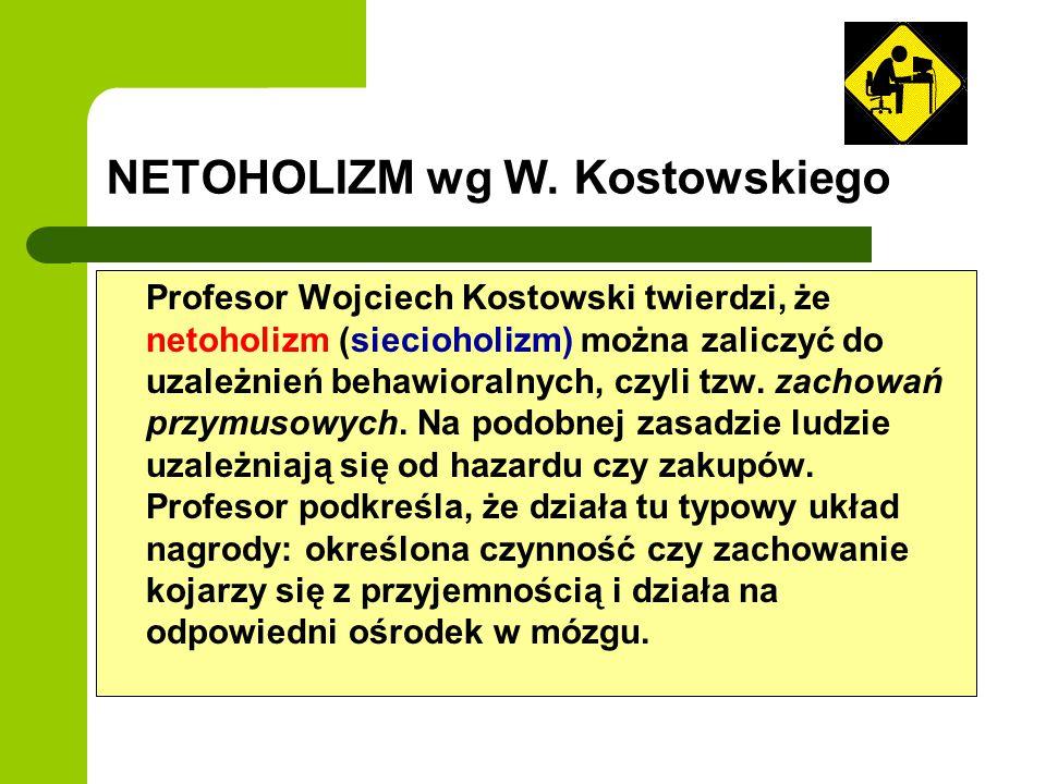 NETOHOLIZM wg W. Kostowskiego Profesor Wojciech Kostowski twierdzi, że netoholizm (siecioholizm) można zaliczyć do uzależnień behawioralnych, czyli tz
