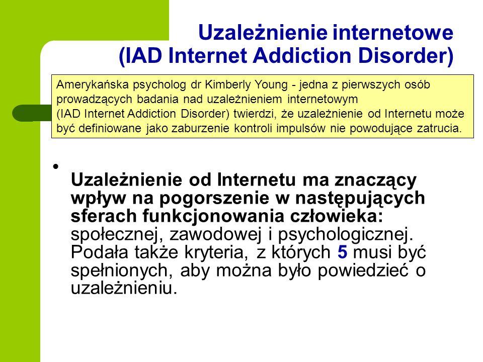 Uzależnienie internetowe (IAD Internet Addiction Disorder) Uzależnienie od Internetu ma znaczący wpływ na pogorszenie w następujących sferach funkcjon