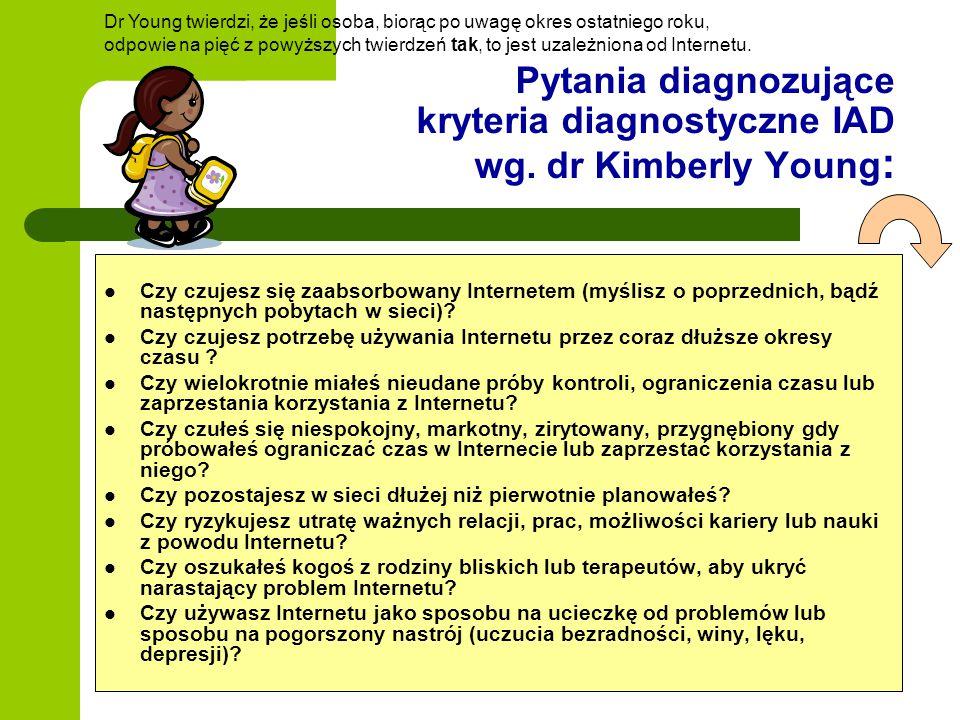 Pytania diagnozujące kryteria diagnostyczne IAD wg. dr Kimberly Young : Czy czujesz się zaabsorbowany Internetem (myślisz o poprzednich, bądź następny