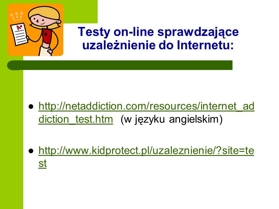 Testy on-line sprawdzające uzależnienie do Internetu: http://netaddiction.com/resources/internet_ad diction_test.htm (w języku angielskim) http://neta