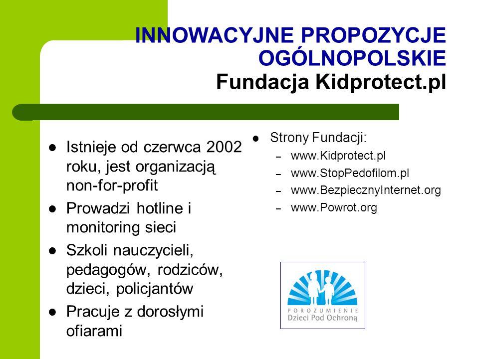 INNOWACYJNE PROPOZYCJE OGÓLNOPOLSKIE Fundacja Kidprotect.pl Istnieje od czerwca 2002 roku, jest organizacją non-for-profit Prowadzi hotline i monitori