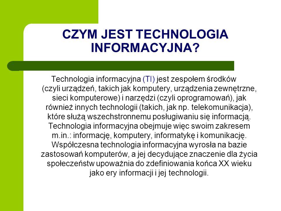 CZYM JEST TECHNOLOGIA INFORMACYJNA? Technologia informacyjna (TI) jest zespołem środków (czyli urządzeń, takich jak komputery, urządzenia zewnętrzne,