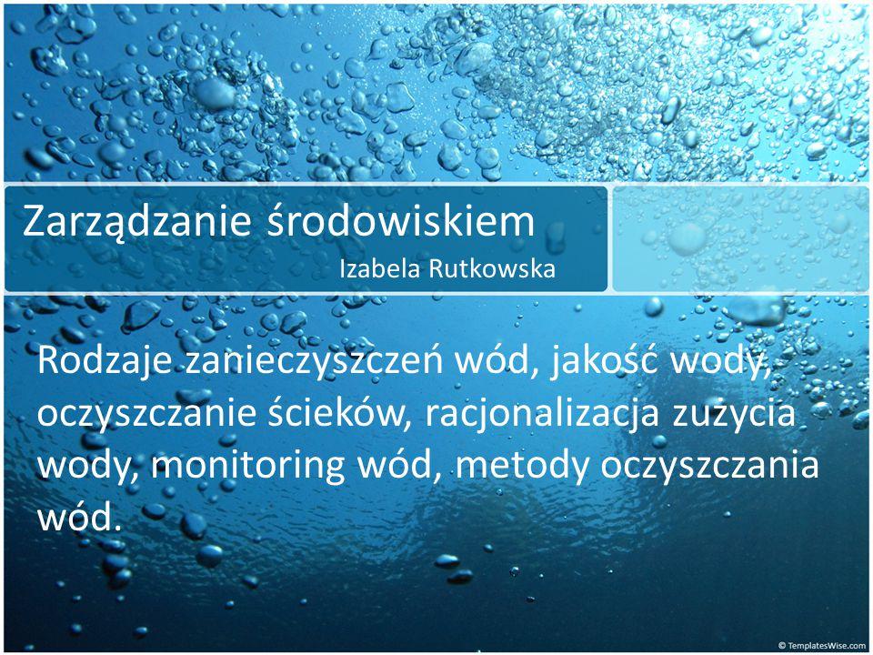Zarządzanie środowiskiem Izabela Rutkowska Rodzaje zanieczyszczeń wód, jakość wody, oczyszczanie ścieków, racjonalizacja zużycia wody, monitoring wód,