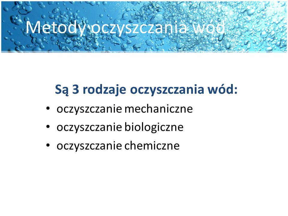 Metody oczyszczania wód Są 3 rodzaje oczyszczania wód: oczyszczanie mechaniczne oczyszczanie biologiczne oczyszczanie chemiczne