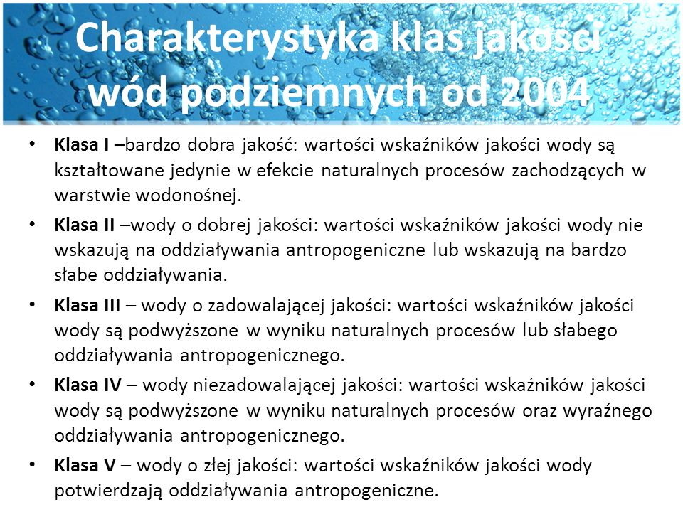 Charakterystyka klas jakości wód podziemnych od 2004 Klasa I –bardzo dobra jakość: wartości wskaźników jakości wody są kształtowane jedynie w efekcie