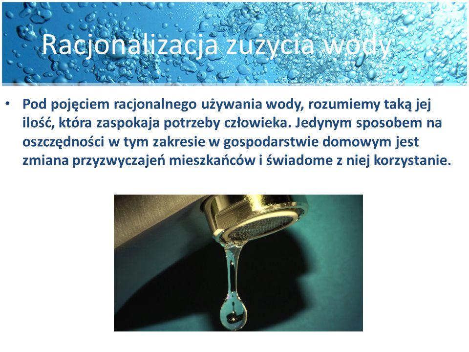 Racjonalizacja zużycia wody Pod pojęciem racjonalnego używania wody, rozumiemy taką jej ilość, która zaspokaja potrzeby człowieka. Jedynym sposobem na