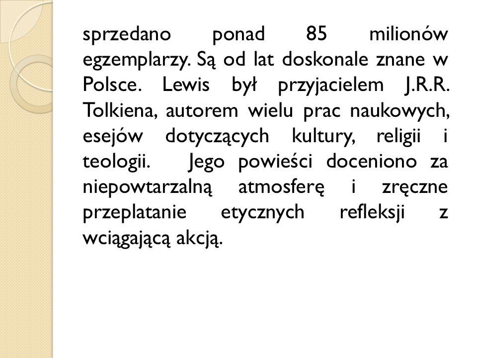 sprzedano ponad 85 milionów egzemplarzy. Są od lat doskonale znane w Polsce. Lewis był przyjacielem J.R.R. Tolkiena, autorem wielu prac naukowych, ese