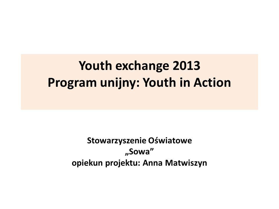 Youth exchange 2013 Program unijny: Youth in Action Stowarzyszenie Oświatowe Sowa opiekun projektu: Anna Matwiszyn