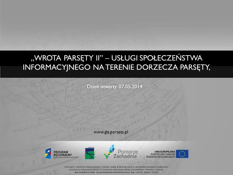 www.gis.parseta.pl Dzień otwarty 07.05.2014Dzień otwarty 07.05.2014 WROTA PARSĘTY II – USŁUGI SPOŁECZEŃSTWA INFORMACYJNEGO NA TERENIE DORZECZA PARSĘTY