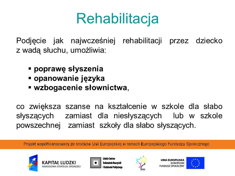Rehabilitacja Podjęcie jak najwcześniej rehabilitacji przez dziecko z wadą słuchu, umożliwia:  poprawę słyszenia  opanowanie języka  wzbogacenie sł