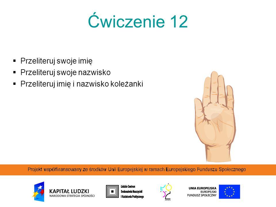 Ćwiczenie 12  Przeliteruj swoje imię  Przeliteruj swoje nazwisko  Przeliteruj imię i nazwisko koleżanki