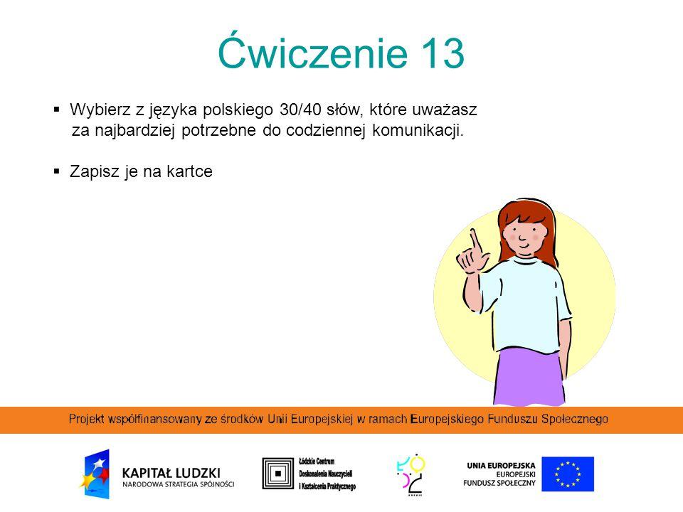 Ćwiczenie 13  Wybierz z języka polskiego 30/40 słów, które uważasz za najbardziej potrzebne do codziennej komunikacji.  Zapisz je na kartce