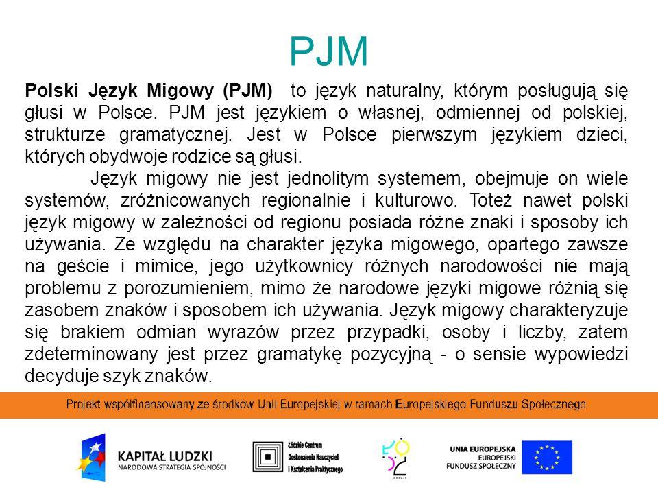 PJM Polski Język Migowy (PJM) to język naturalny, którym posługują się głusi w Polsce. PJM jest językiem o własnej, odmiennej od polskiej, strukturze