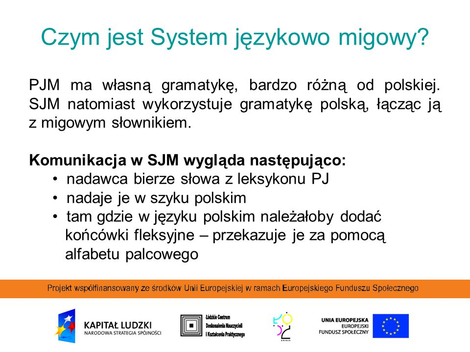 Czym jest System językowo migowy? PJM ma własną gramatykę, bardzo różną od polskiej. SJM natomiast wykorzystuje gramatykę polską, łącząc ją z migowym