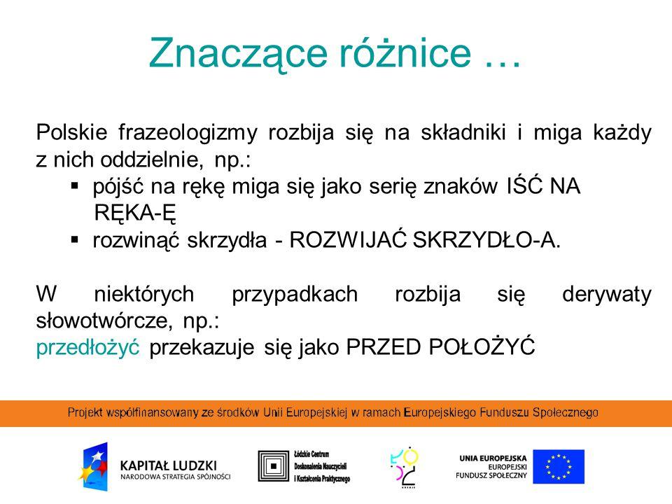 Znaczące różnice … Polskie frazeologizmy rozbija się na składniki i miga każdy z nich oddzielnie, np.:  pójść na rękę miga się jako serię znaków IŚĆ