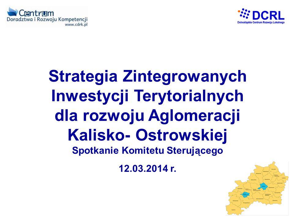 Strategia Zintegrowanych Inwestycji Terytorialnych dla rozwoju Aglomeracji Kalisko- Ostrowskiej Spotkanie Komitetu Sterującego 12.03.2014 r.