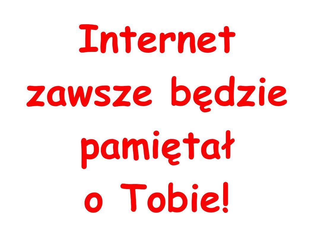 Internet zawsze będzie pamiętał o Tobie!