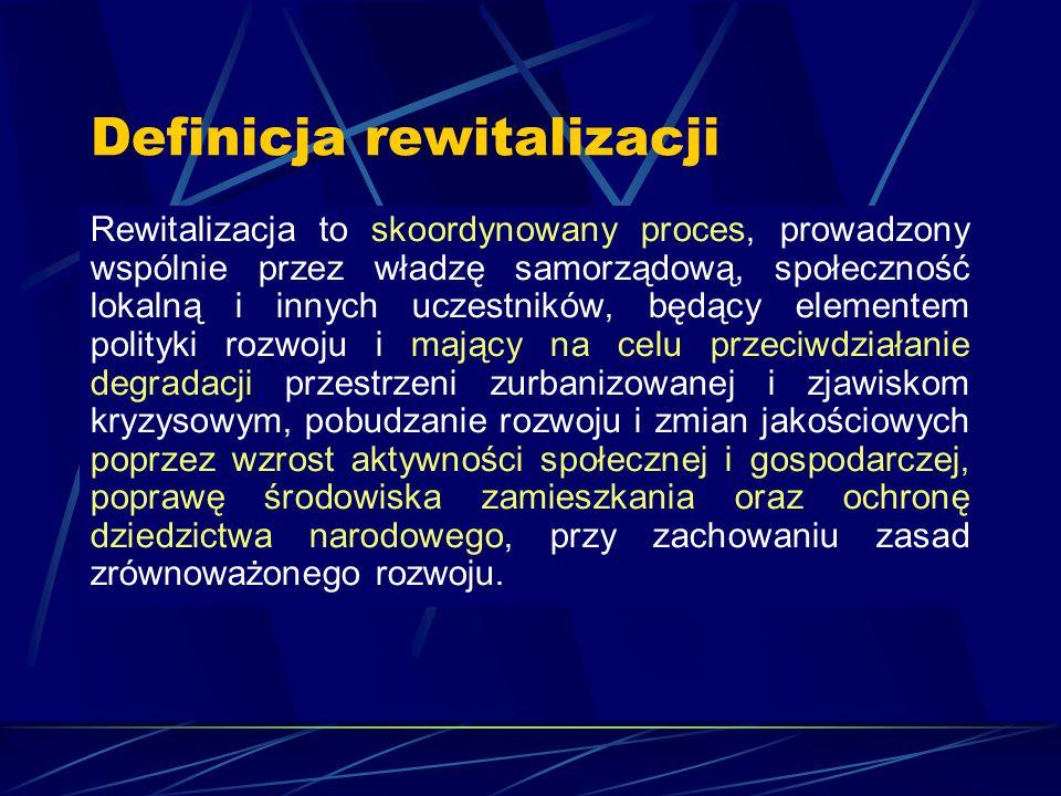 Definicja rewitalizacji Rewitalizacja to skoordynowany proces, prowadzony wspólnie przez władzę samorządową, społeczność lokalną i innych uczestników,