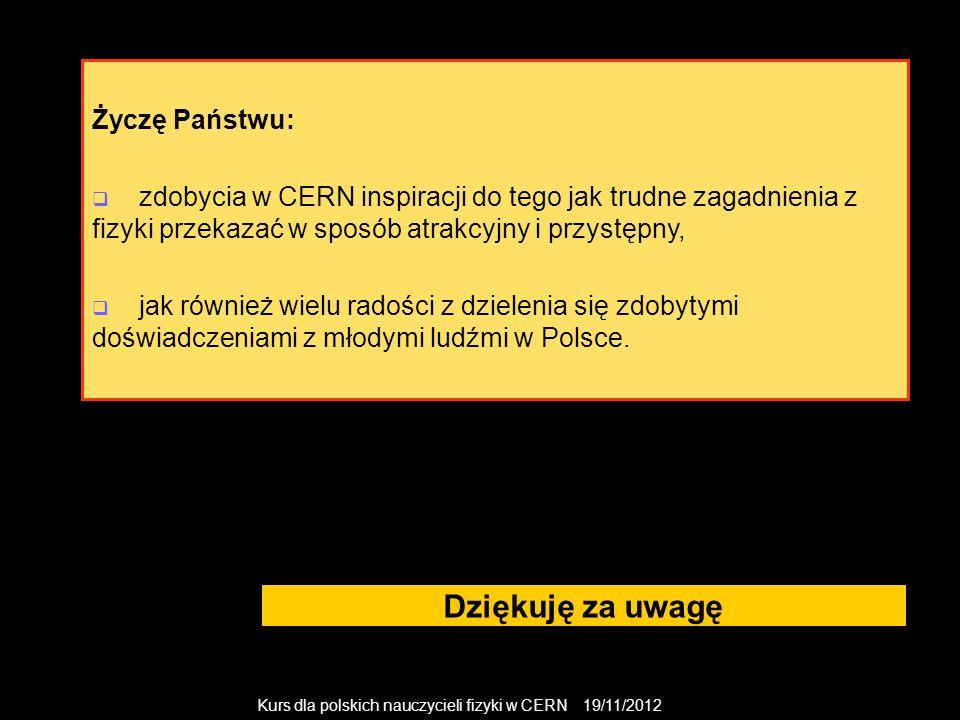 Kurs dla polskich nauczycieli fizyki w CERN 19/11/2012 Dziękuję za uwagę Życzę Państwu:  zdobycia w CERN inspiracji do tego jak trudne zagadnienia z fizyki przekazać w sposób atrakcyjny i przystępny,  jak również wielu radości z dzielenia się zdobytymi doświadczeniami z młodymi ludźmi w Polsce.