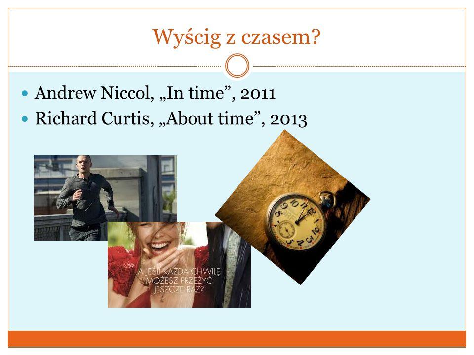 "Wyścig z czasem?  Andrew Niccol, ""In time"", 2011  Richard Curtis, ""About time"", 2013"