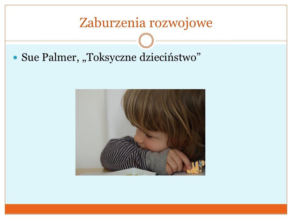 """Zaburzenia rozwojowe  Sue Palmer, """"Toksyczne dzieciństwo"""""""