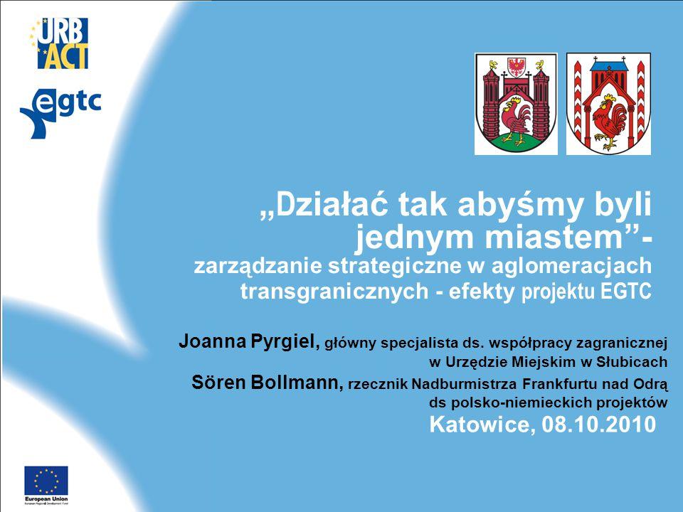 """"""" D ziałać tak abyśmy byli jednym miastem - zarządzanie strategiczne w aglomeracjach transgranicznych - efekty projektu EGTC Joanna Pyrgiel, główny specjalista ds."""