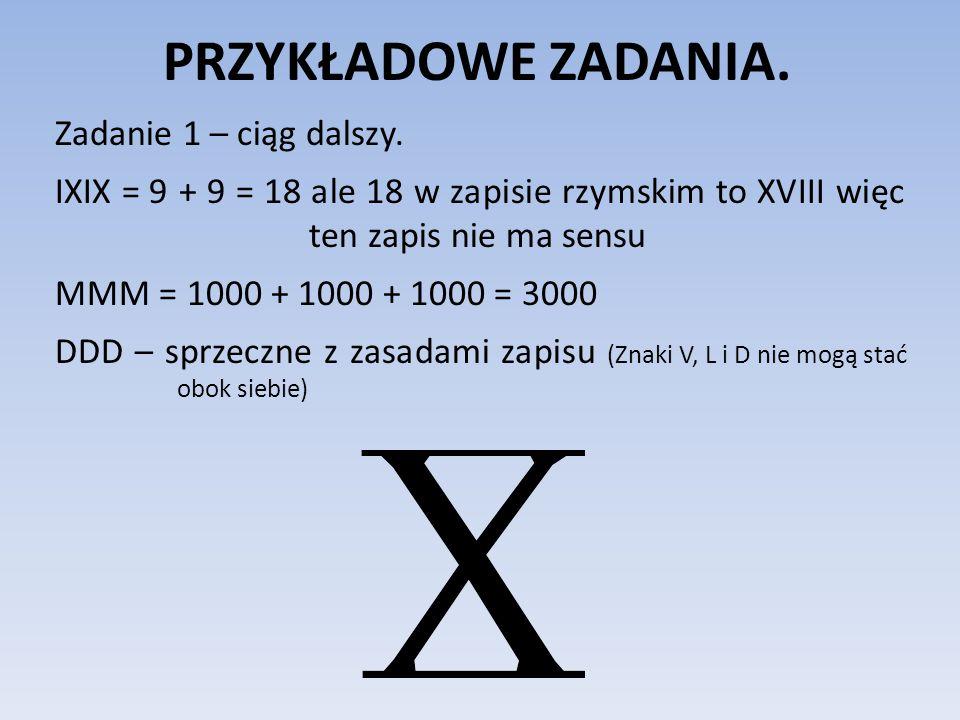 PRZYKŁADOWE ZADANIA. Zadanie 1 – ciąg dalszy. IXIX = 9 + 9 = 18 ale 18 w zapisie rzymskim to XVIII więc ten zapis nie ma sensu MMM = 1000 + 1000 + 100