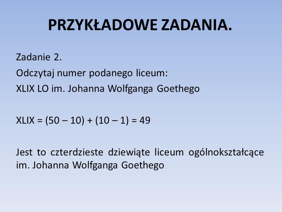 PRZYKŁADOWE ZADANIA. Zadanie 2. Odczytaj numer podanego liceum: XLIX LO im. Johanna Wolfganga Goethego XLIX = (50 – 10) + (10 – 1) = 49 Jest to czterd