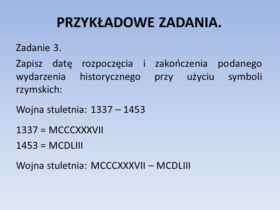 PRZYKŁADOWE ZADANIA. Zadanie 3. Zapisz datę rozpoczęcia i zakończenia podanego wydarzenia historycznego przy użyciu symboli rzymskich: Wojna stuletnia