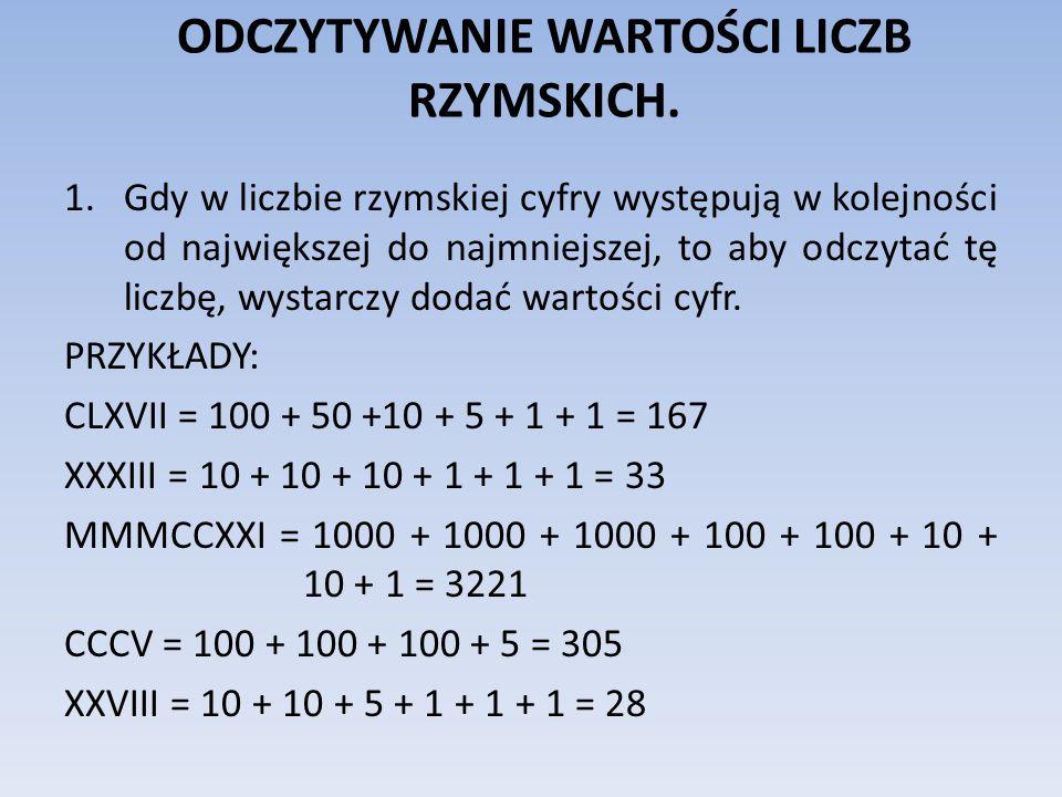 ODCZYTYWANIE WARTOŚCI LICZB RZYMSKICH. 1.Gdy w liczbie rzymskiej cyfry występują w kolejności od największej do najmniejszej, to aby odczytać tę liczb