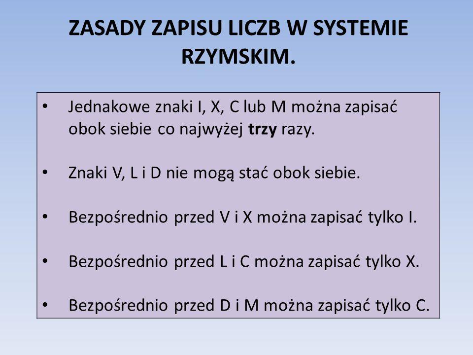 ZASADY ZAPISU LICZB W SYSTEMIE RZYMSKIM. • Jednakowe znaki I, X, C lub M można zapisać obok siebie co najwyżej trzy razy. • Znaki V, L i D nie mogą st