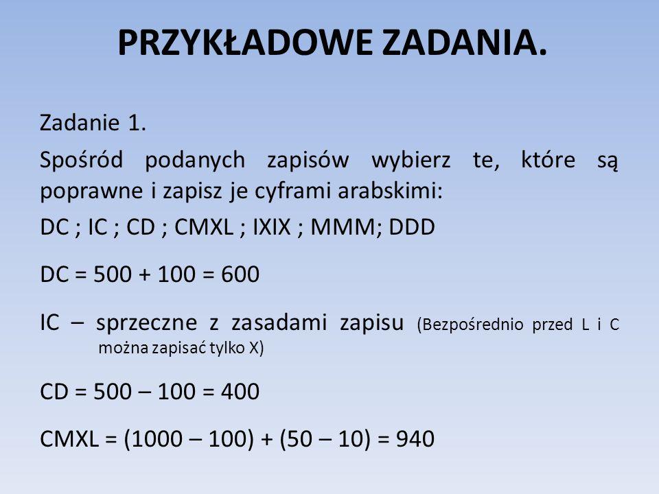 PRZYKŁADOWE ZADANIA. Zadanie 1. Spośród podanych zapisów wybierz te, które są poprawne i zapisz je cyframi arabskimi: DC ; IC ; CD ; CMXL ; IXIX ; MMM