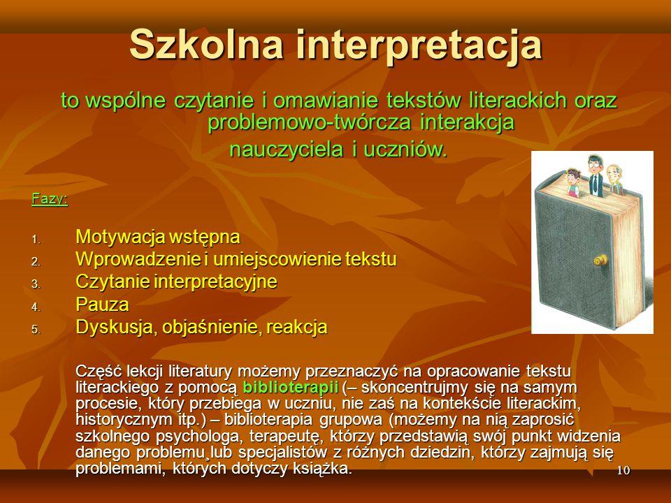 10 Szkolna interpretacja to wspólne czytanie i omawianie tekstów literackich oraz problemowo-twórcza interakcja nauczyciela i uczniów.