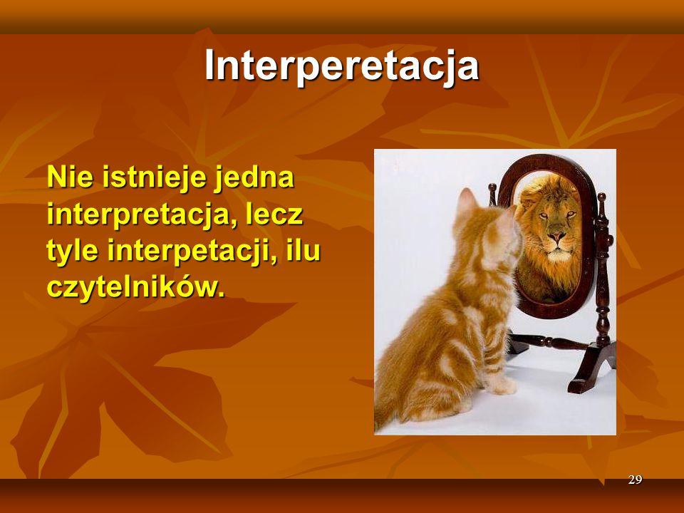 29 Interperetacja Nie istnieje jedna interpretacja, lecz tyle interpetacji, ilu czytelników.