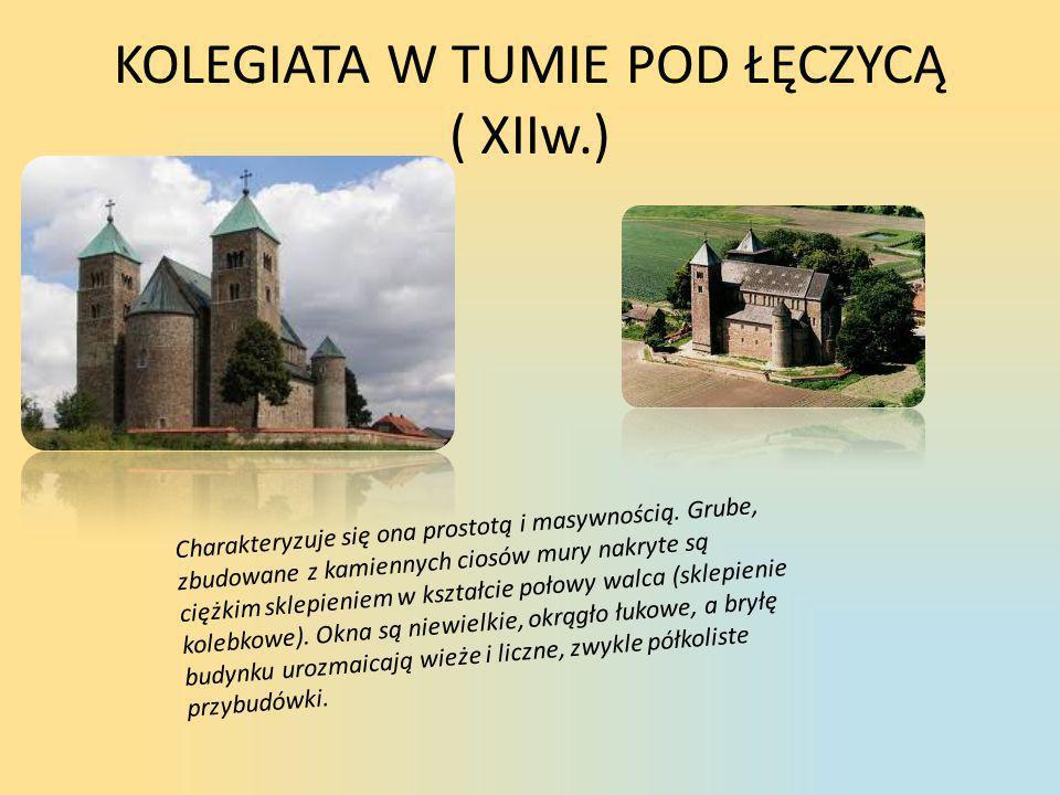 KOLEGIATA W TUMIE POD ŁĘCZYCĄ ( XIIw.) Charakteryzuje się ona prostotą i masywnością. Grube, zbudowane z kamiennych ciosów mury nakryte są ciężkim skl