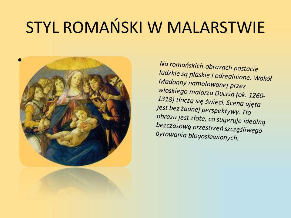 STYL ROMAŃSKI W MALARSTWIE • Na romańskich obrazach postacie ludzkie są płaskie i odrealnione. Wokół Madonny namalowanej przez włoskiego malarza Ducci