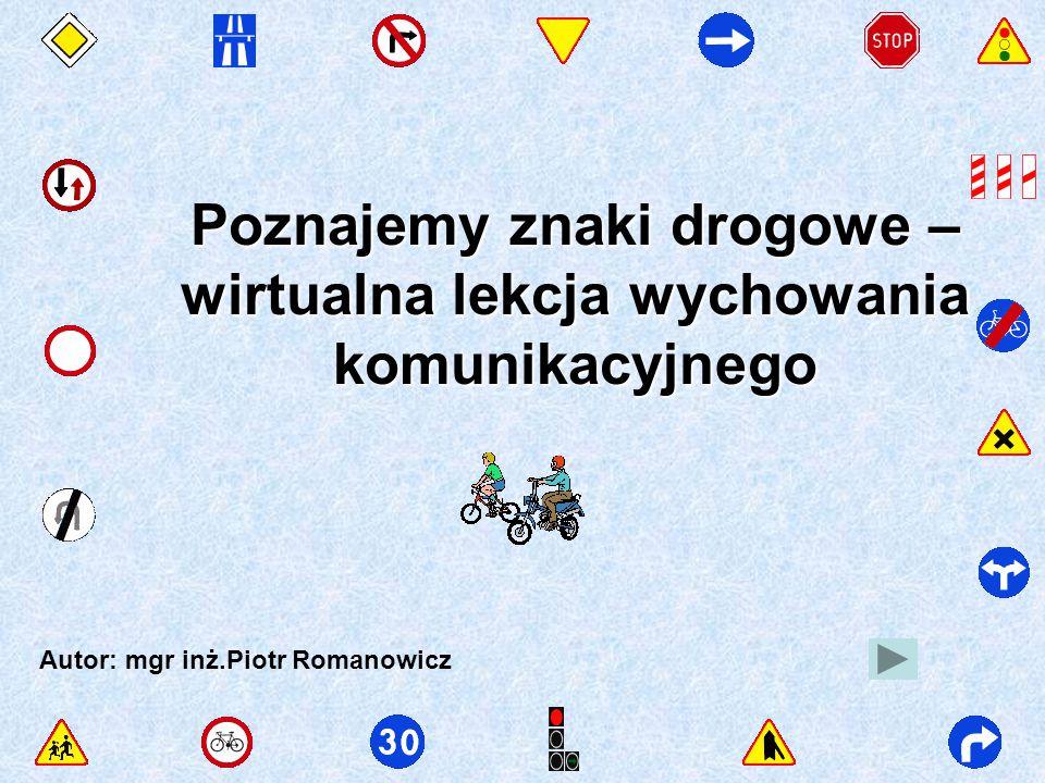 Poznajemy znaki drogowe – wirtualna lekcja wychowania komunikacyjnego Autor: mgr inż.Piotr Romanowicz