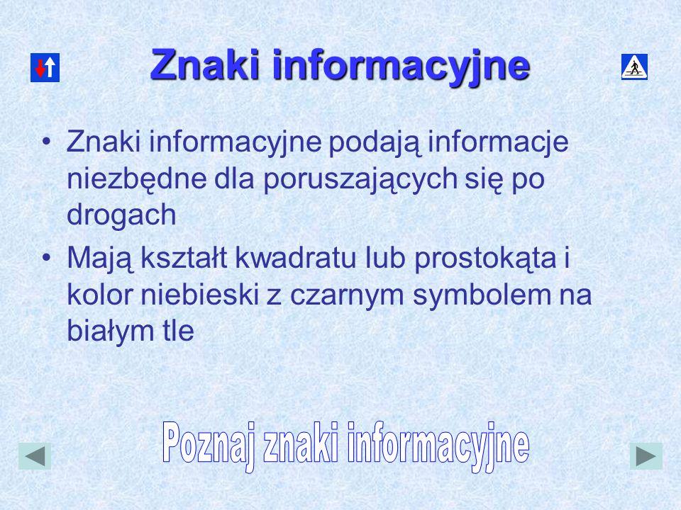 Znaki informacyjne •Znaki informacyjne podają informacje niezbędne dla poruszających się po drogach •Mają kształt kwadratu lub prostokąta i kolor nieb