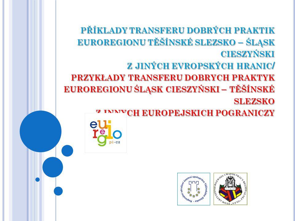 PŘÍKLADY TRANSFERU DOBRÝCH PRAKTIK EUROREGIONU TĚŠÍNSKÉ SLEZSKO – ŚLĄSK CIESZYŃSKI Z JINÝCH EVROPSKÝCH HRANIC / PRZYKŁADY TRANSFERU DOBRYCH PRAKTYK EUROREGIONU ŚLĄSK CIESZYŃSKI – TĚŠÍNSKÉ SLEZSKO Z INNYCH EUROPEJSKICH POGRANICZY
