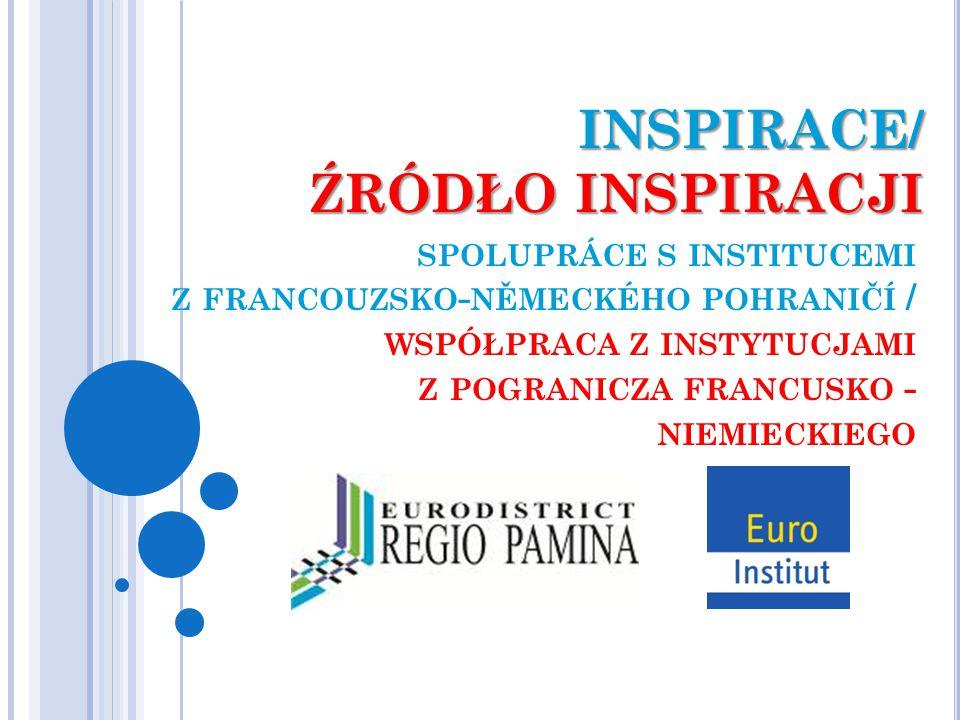 INSPIRACE/ ŹRÓDŁO INSPIRACJI SPOLUPRÁCE S INSTITUCEMI Z FRANCOUZSKO - NĚMECKÉHO POHRANIČÍ / WSPÓŁPRACA Z INSTYTUCJAMI Z POGRANICZA FRANCUSKO - NIEMIEC