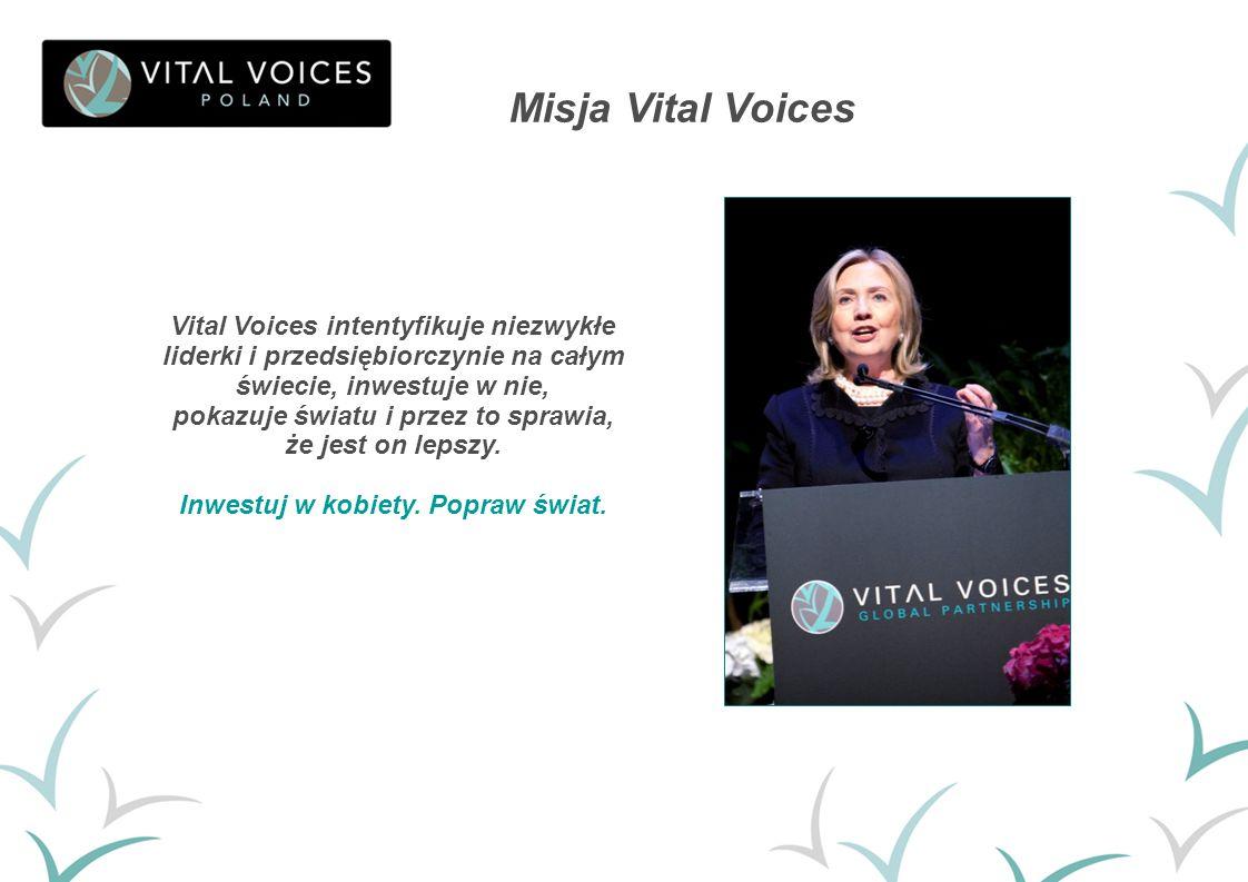 Misja Vital Voices Vital Voices intentyfikuje niezwykłe liderki i przedsiębiorczynie na całym świecie, inwestuje w nie, pokazuje światu i przez to spr