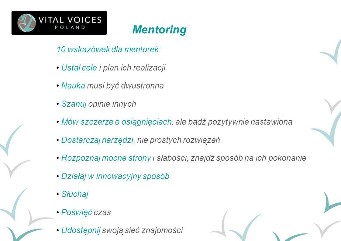 10 wskazówek dla mentorek: Ustal cele i plan ich realizacji Nauka musi być dwustronna Szanuj opinie innych Mów szczerze o osiągnięciach, ale bądź pozy