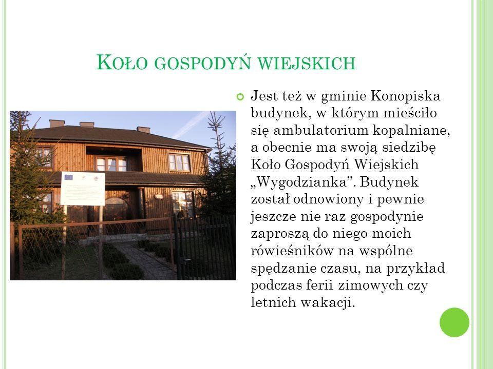 K OŁO GOSPODYŃ WIEJSKICH Jest też w gminie Konopiska budynek, w którym mieściło się ambulatorium kopalniane, a obecnie ma swoją siedzibę Koło Gospodyń