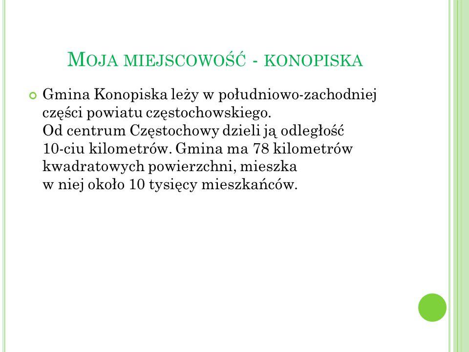 M OJA MIEJSCOWOŚĆ - KONOPISKA Gmina Konopiska leży w południowo-zachodniej części powiatu częstochowskiego. Od centrum Częstochowy dzieli ją odległość